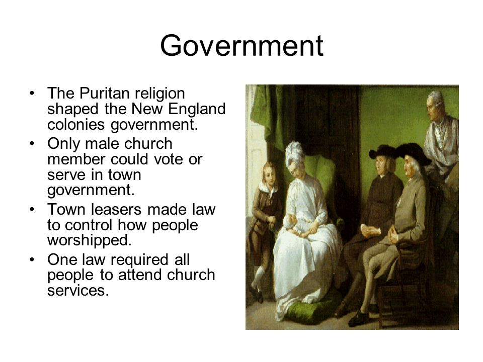 Government The Puritan religion shaped the New England colonies government. Only male church member could vote or serve in town government. Town lease