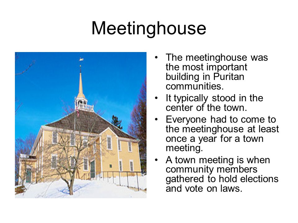 Meetinghouse The meetinghouse was the most important building in Puritan communities. It typically stood in the center of the town. Everyone had to co