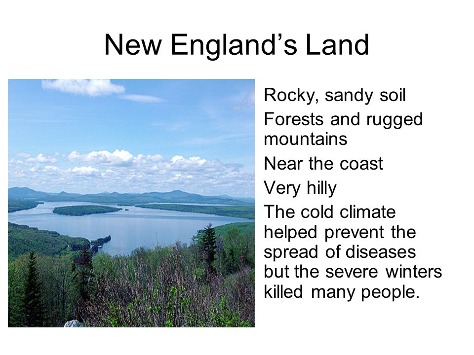 New Englands Land Rocky, sandy soil Forests and rugged mountains Near the coast Very hilly The cold climate helped prevent the spread of diseases but