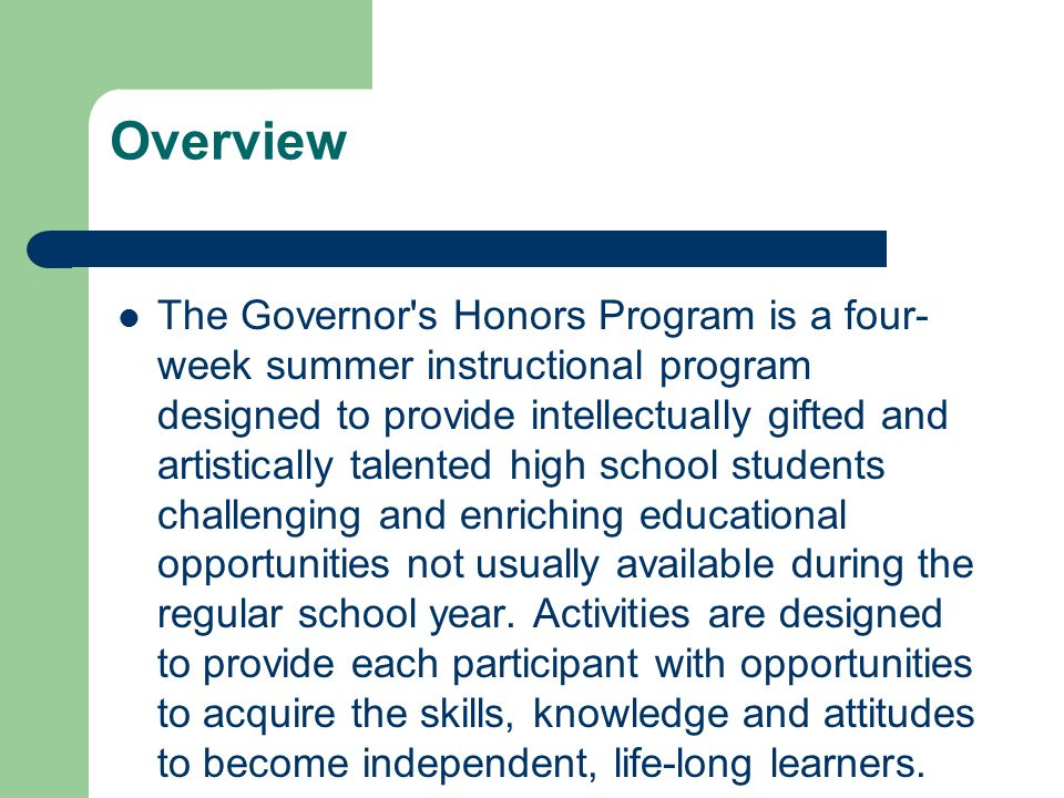 Overview The Governor s Honors Program is a four- week summer instructional program designed to provide intellectually gifted and artistically talented high school students challenging and enriching educational opportunities not usually available during the regular school year.