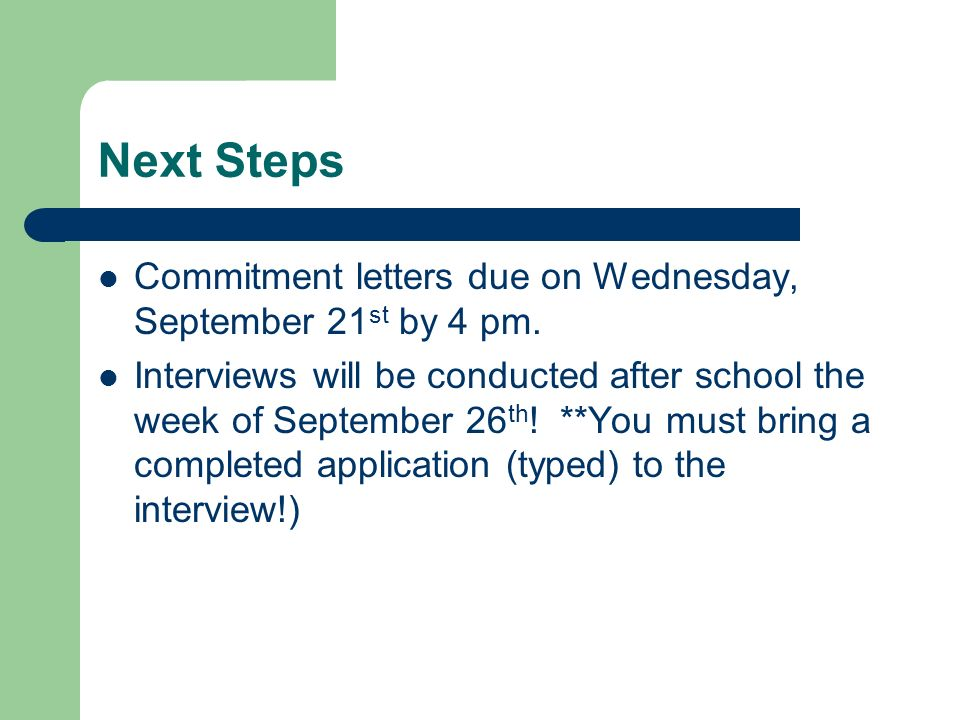 Next Steps Commitment letters due on Wednesday, September 21 st by 4 pm. Interviews will be conducted after school the week of September 26 th ! **You