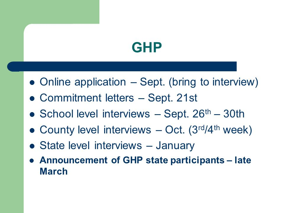 GHP Online application – Sept. (bring to interview) Commitment letters – Sept. 21st School level interviews – Sept. 26 th – 30th County level intervie