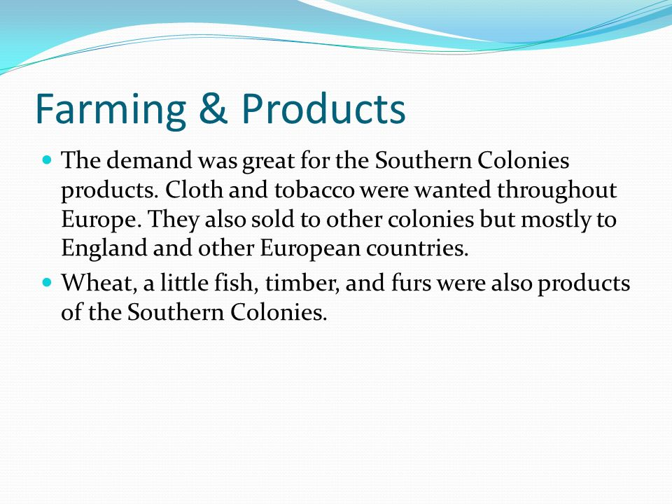 Farming & Products The demand was great for the Southern Colonies products. Cloth and tobacco were wanted throughout Europe. They also sold to other c