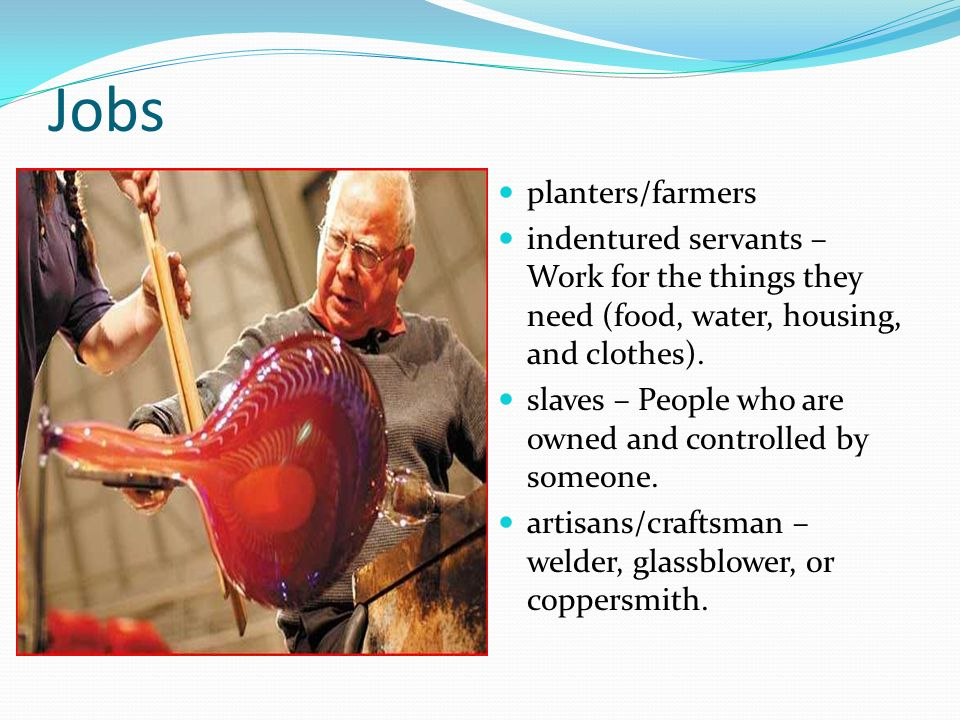 Jobs planters/farmers indentured servants – Work for the things they need (food, water, housing, and clothes). slaves – People who are owned and contr
