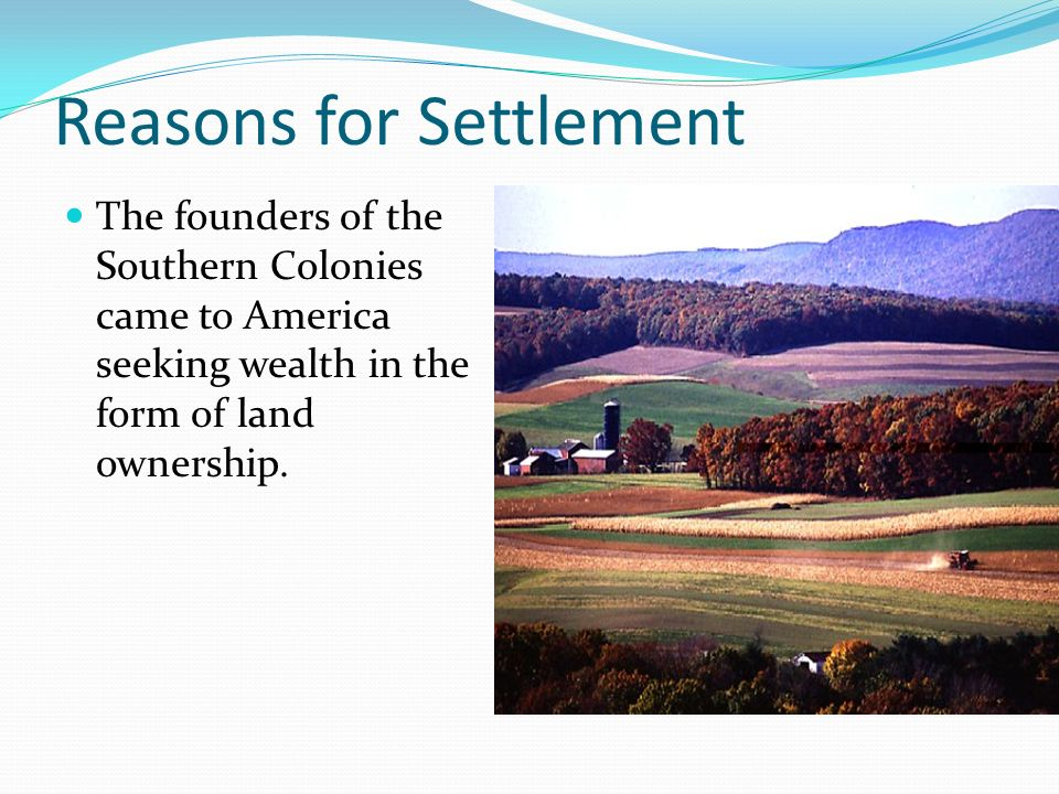 Reasons for Settlement The founders of the Southern Colonies came to America seeking wealth in the form of land ownership.