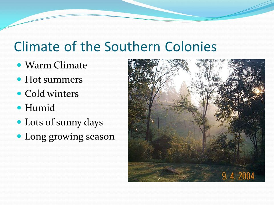 Climate of the Southern Colonies Warm Climate Hot summers Cold winters Humid Lots of sunny days Long growing season