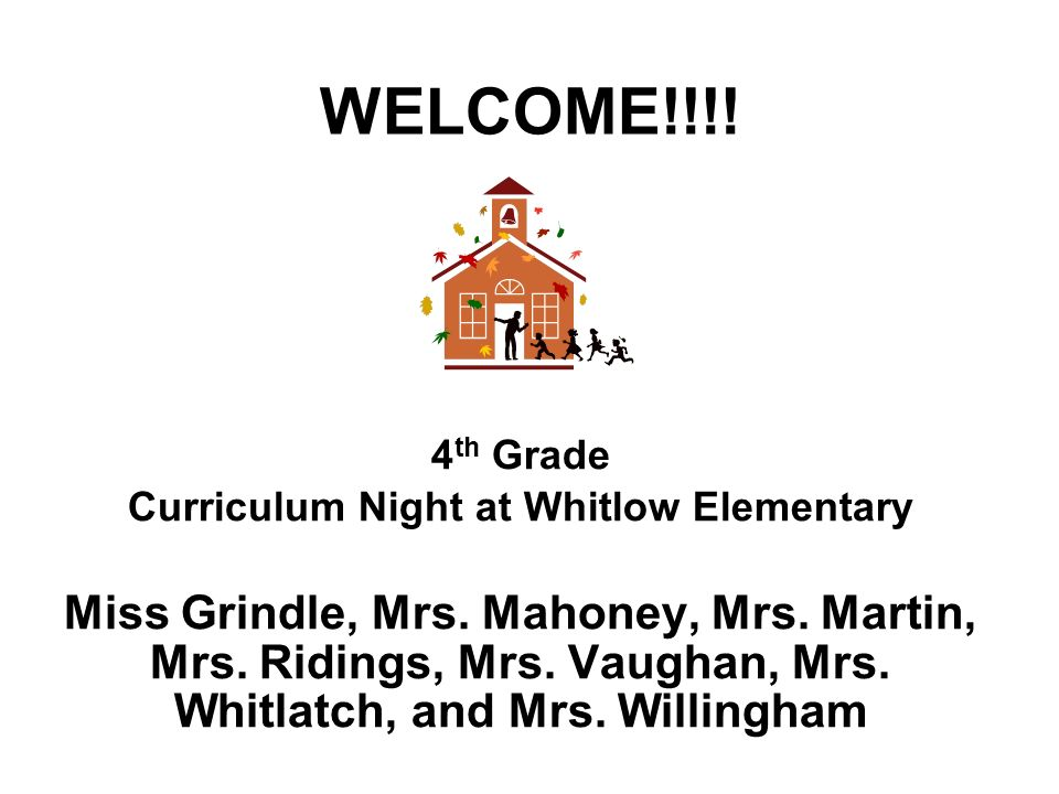 WELCOME!!!! 4 th Grade Curriculum Night at Whitlow Elementary Miss Grindle, Mrs. Mahoney, Mrs. Martin, Mrs. Ridings, Mrs. Vaughan, Mrs. Whitlatch, and