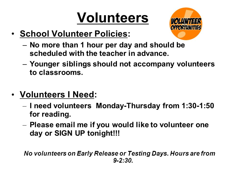 Volunteers School Volunteer Policies: –No more than 1 hour per day and should be scheduled with the teacher in advance.