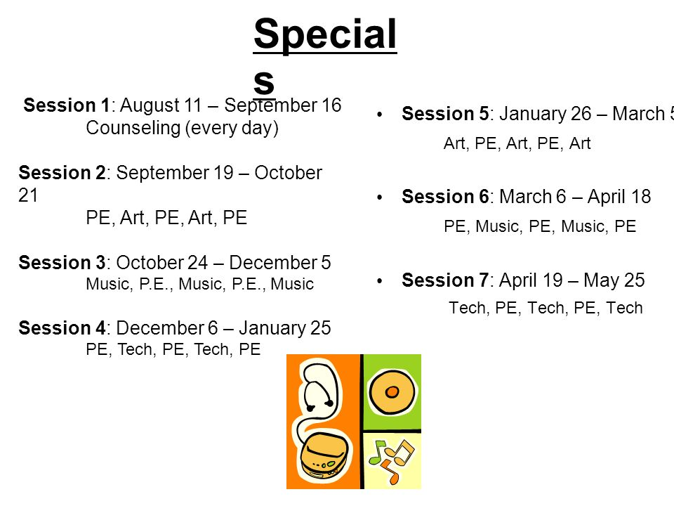 Special s Session 5: January 26 – March 5 Art, PE, Art, PE, Art Session 6: March 6 – April 18 PE, Music, PE, Music, PE Session 7: April 19 – May 25 Tech, PE, Tech, PE, Tech Session 1: August 11 – September 16 Counseling (every day) Session 2: September 19 – October 21 PE, Art, PE, Art, PE Session 3: October 24 – December 5 Music, P.E., Music, P.E., Music Session 4: December 6 – January 25 PE, Tech, PE, Tech, PE