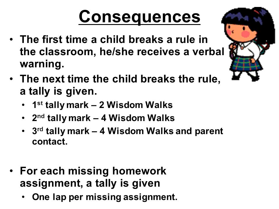 Consequences The first time a child breaks a rule in the classroom, he/she receives a verbal warning.