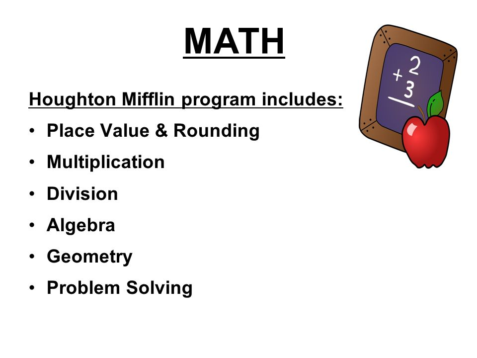 MATH Houghton Mifflin program includes: Place Value & Rounding Multiplication Division Algebra Geometry Problem Solving
