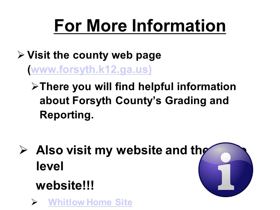 For More Information Visit the county web page (www.forsyth.k12.ga.us)www.forsyth.k12.ga.us) There you will find helpful information about Forsyth Countys Grading and Reporting.