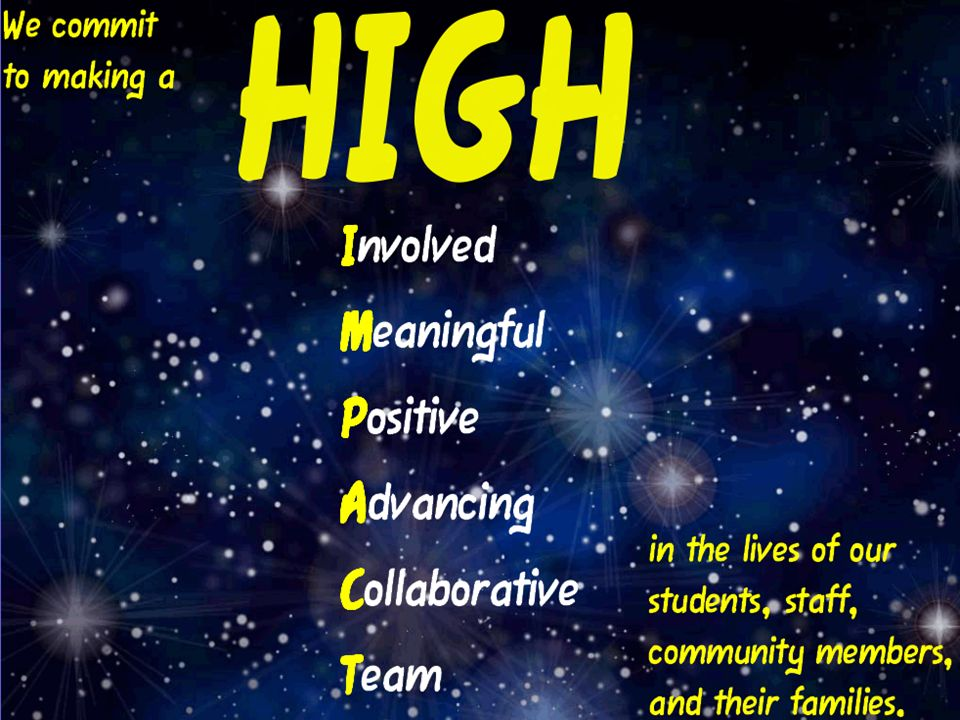 We commit to making a HIGH Involved Meaning ful Positive Advanci ng Collabor ative Team in the lives of our Students, staff, community members, and their families.
