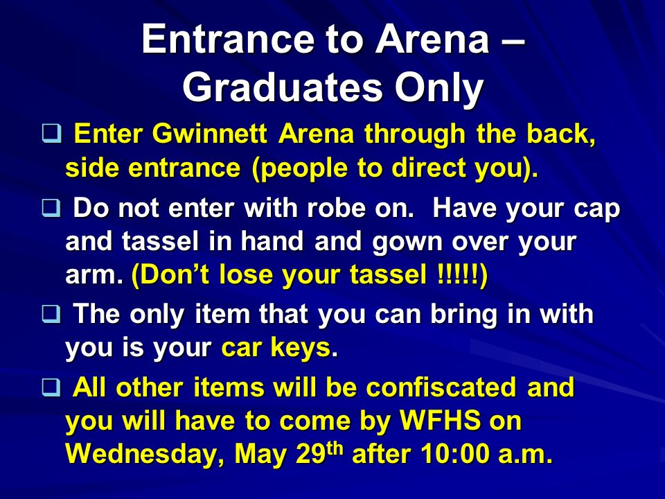 Entrance to Arena – Graduates Only Enter Gwinnett Arena through the back, side entrance (people to direct you). Enter Gwinnett Arena through the back,