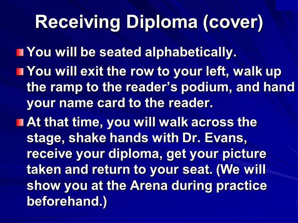 Receiving Diploma (cover) You will be seated alphabetically. You will exit the row to your left, walk up the ramp to the readers podium, and hand your