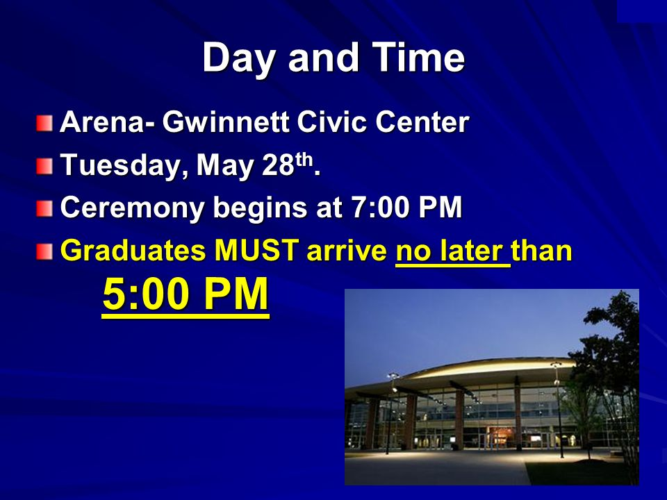 Day and Time Arena- Gwinnett Civic Center Tuesday, May 28 th. Ceremony begins at 7:00 PM Graduates MUST arrive no later than 5:00 PM
