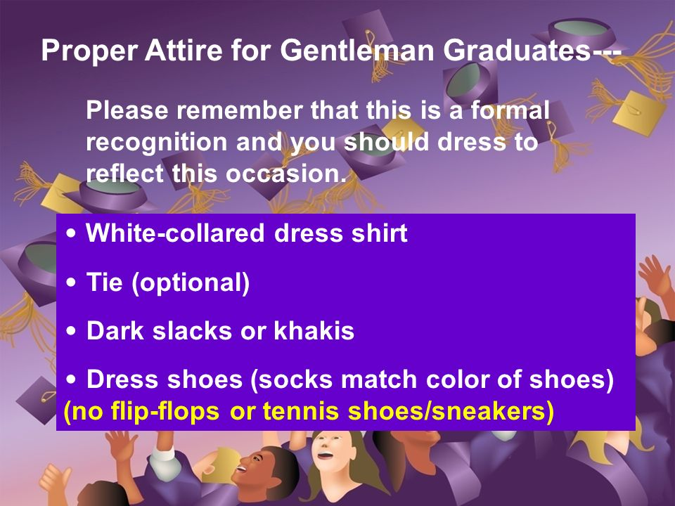 Proper Attire for Gentleman Graduates--- Please remember that this is a formal recognition and you should dress to reflect this occasion. White-collar