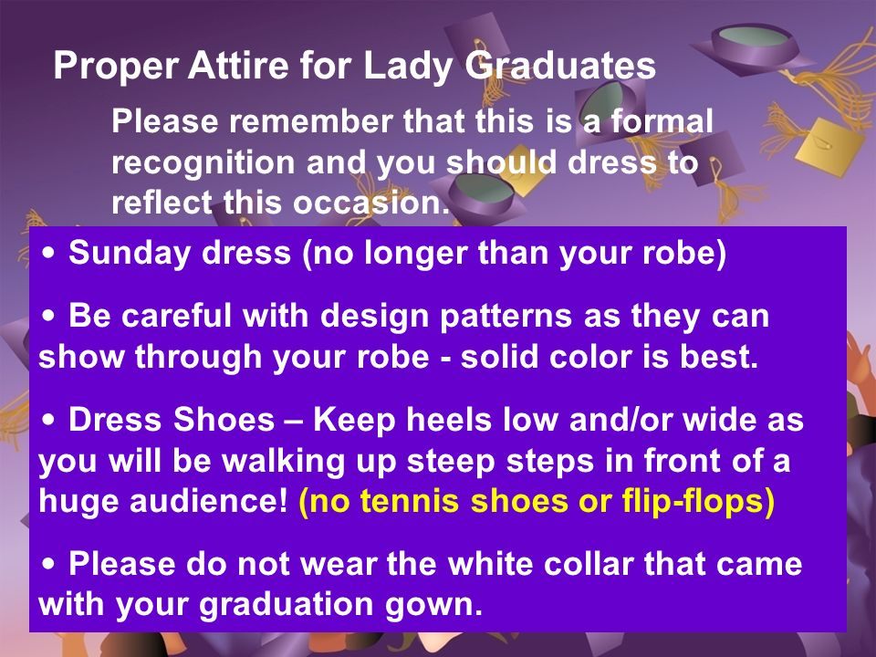 Proper Attire for Lady Graduates Please remember that this is a formal recognition and you should dress to reflect this occasion. Sunday dress (no lon
