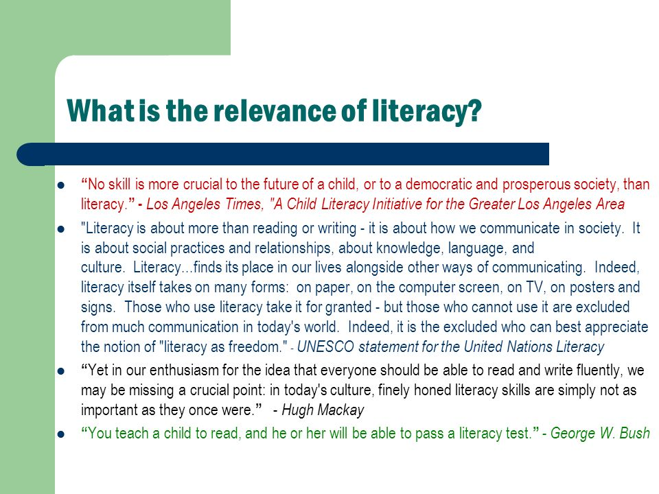 What is the relevance of literacy? No skill is more crucial to the future of a child, or to a democratic and prosperous society, than literacy. - Los