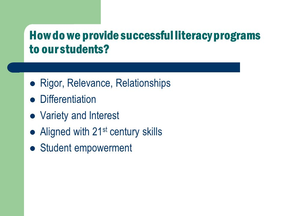 How do we provide successful literacy programs to our students? Rigor, Relevance, Relationships Differentiation Variety and Interest Aligned with 21 s