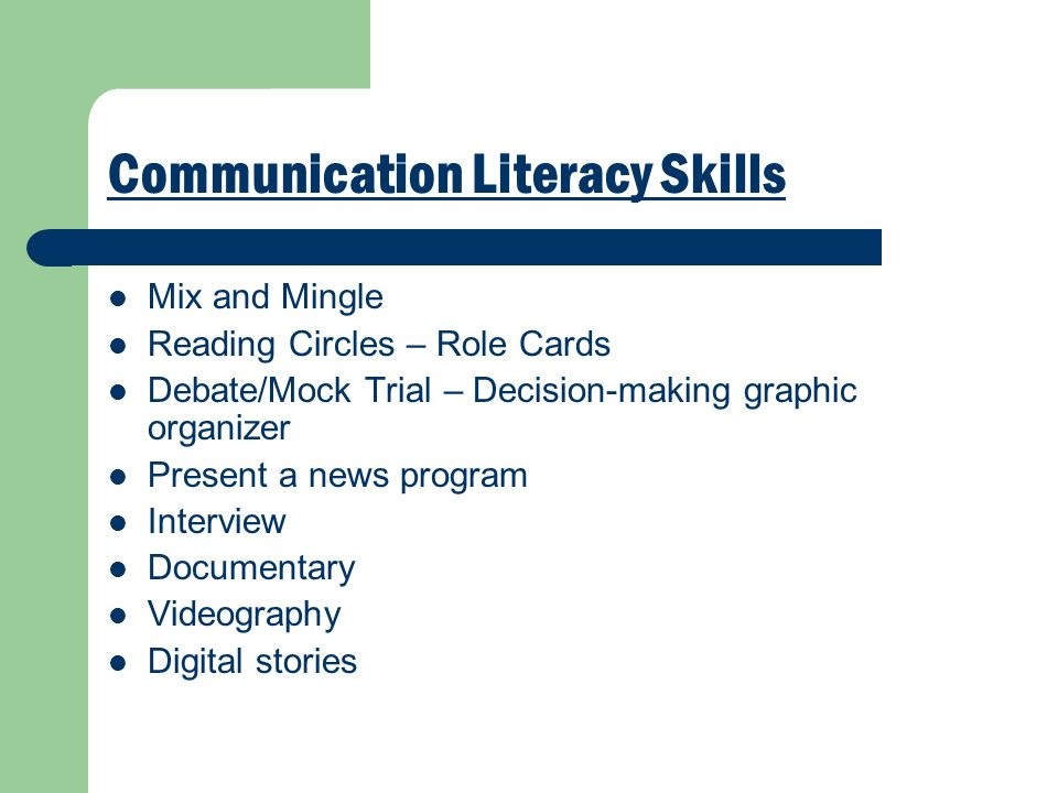 Communication Literacy Skills Mix and Mingle Reading Circles – Role Cards Debate/Mock Trial – Decision-making graphic organizer Present a news program