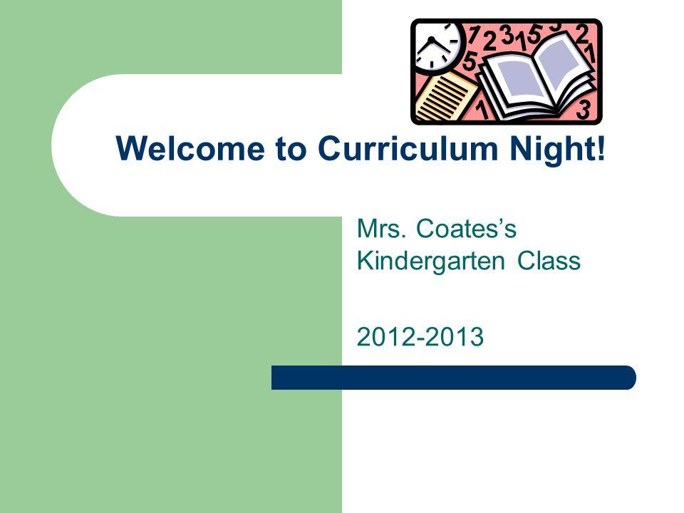 Welcome to Curriculum Night! Mrs. Coatess Kindergarten Class 2012-2013