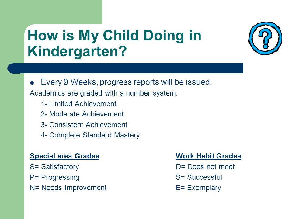 How is My Child Doing in Kindergarten? Every 9 Weeks, progress reports will be issued. Academics are graded with a number system. 1- Limited Achieveme