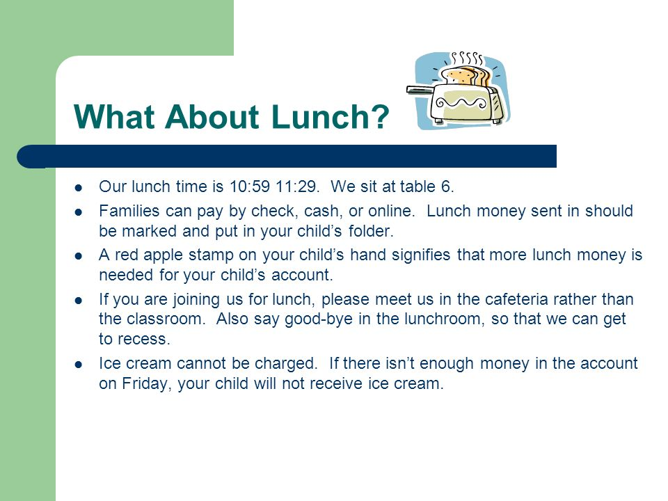 What About Lunch? Our lunch time is 10:59 11:29. We sit at table 6. Families can pay by check, cash, or online. Lunch money sent in should be marked a