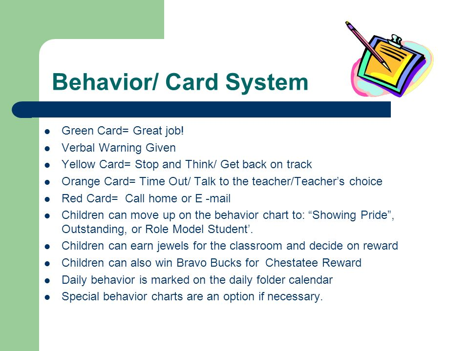 Behavior/ Card System Green Card= Great job! Verbal Warning Given Yellow Card= Stop and Think/ Get back on track Orange Card= Time Out/ Talk to the te