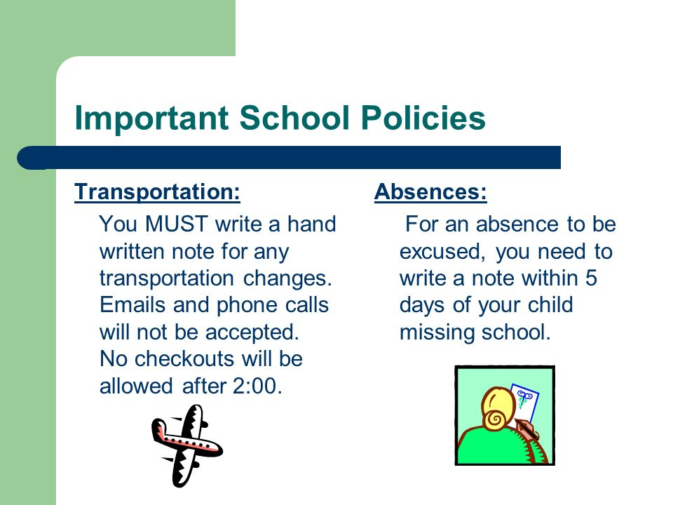 Important School Policies Transportation: You MUST write a hand written note for any transportation changes. Emails and phone calls will not be accept