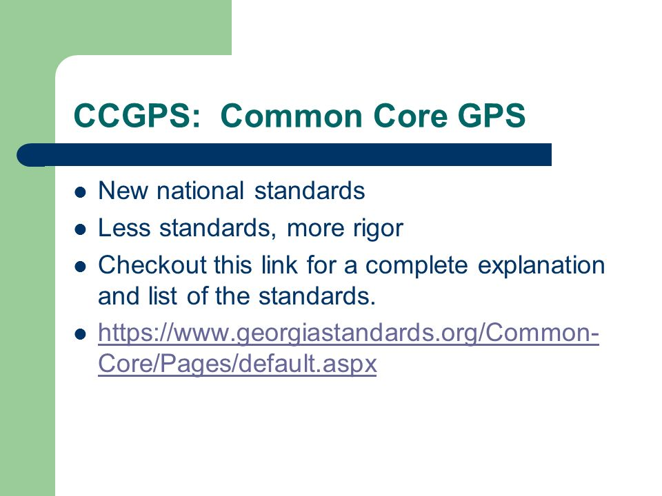 CCGPS: Common Core GPS New national standards Less standards, more rigor Checkout this link for a complete explanation and list of the standards. http