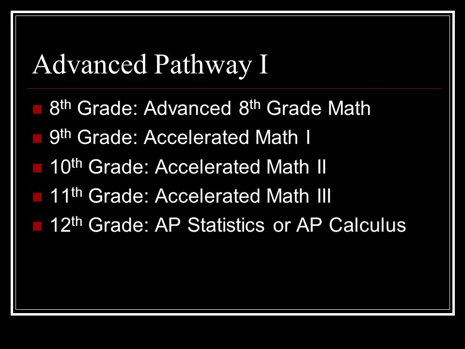 Advanced Pathway I 8 th Grade: Advanced 8 th Grade Math 9 th Grade: Accelerated Math I 10 th Grade: Accelerated Math II 11 th Grade: Accelerated Math III 12 th Grade: AP Statistics or AP Calculus