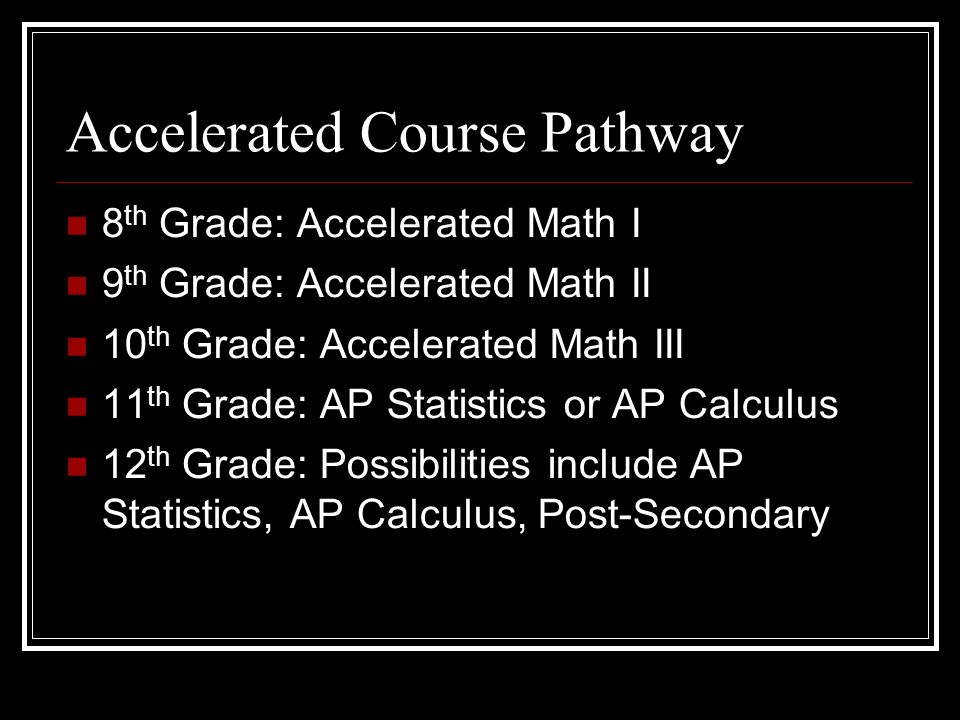 Accelerated Course Pathway 8 th Grade: Accelerated Math I 9 th Grade: Accelerated Math II 10 th Grade: Accelerated Math III 11 th Grade: AP Statistics or AP Calculus 12 th Grade: Possibilities include AP Statistics, AP Calculus, Post-Secondary