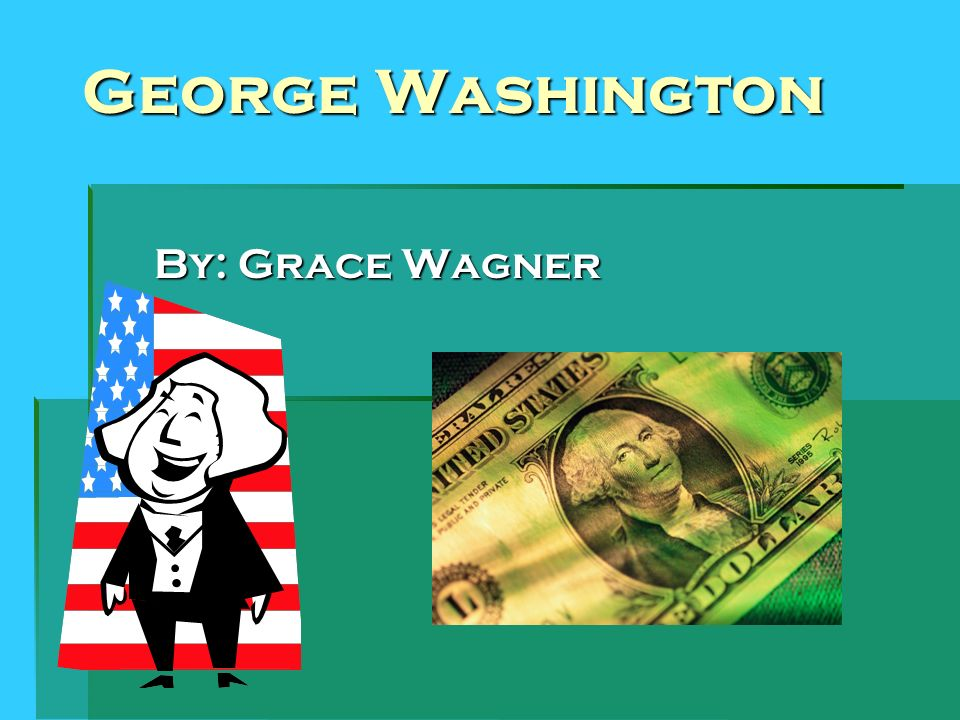 George Washington By: Grace Wagner