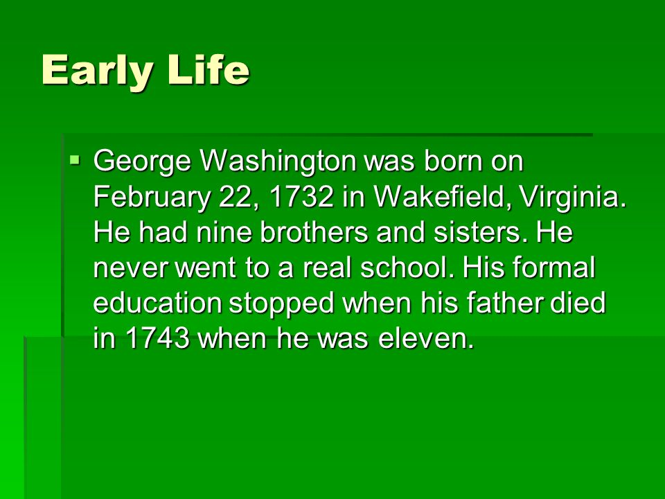 Early Life George Washington was born on February 22, 1732 in Wakefield, Virginia.