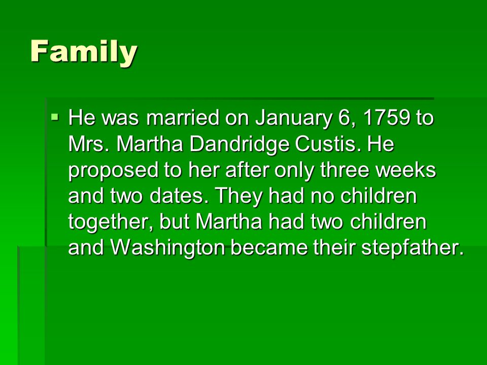 Family He was married on January 6, 1759 to Mrs. Martha Dandridge Custis. He proposed to her after only three weeks and two dates. They had no childre