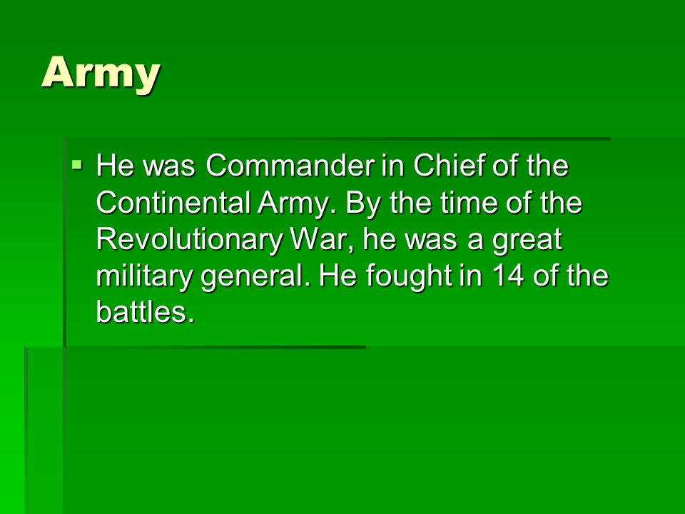 Army He was Commander in Chief of the Continental Army. By the time of the Revolutionary War, he was a great military general. He fought in 14 of the