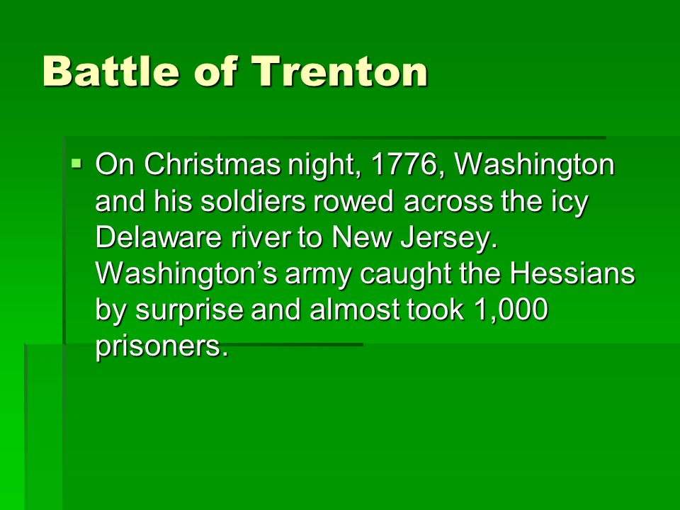 Battle of Trenton On Christmas night, 1776, Washington and his soldiers rowed across the icy Delaware river to New Jersey.