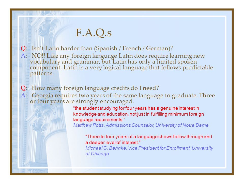 F.A.Q.s Q: Isnt Latin harder than (Spanish / French / German)? A: NO!! Like any foreign language Latin does require learning new vocabulary and gramma