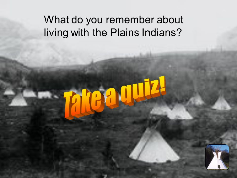 Click here to watch how the Plains Indians lived! In a little bit a link to a website is going to appear. When it does, click on the link and find the