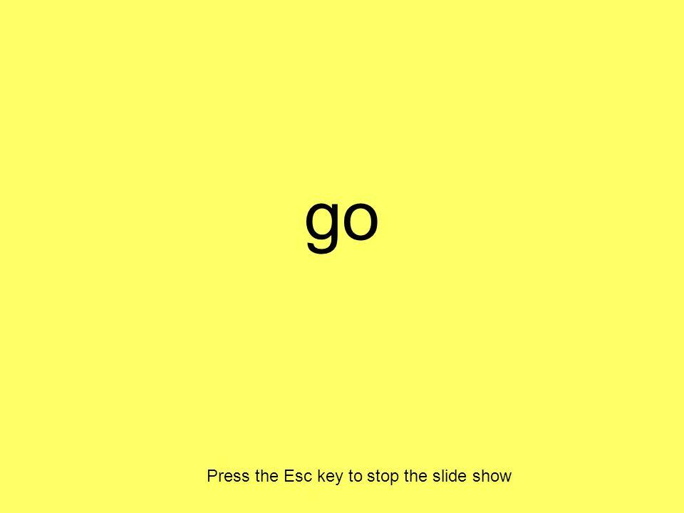 go Press the Esc key to stop the slide show