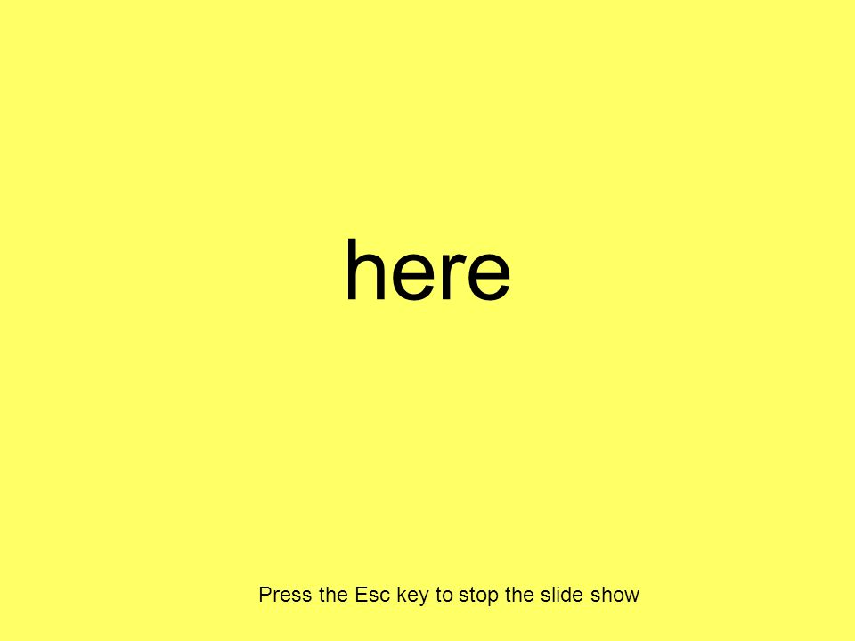 here Press the Esc key to stop the slide show
