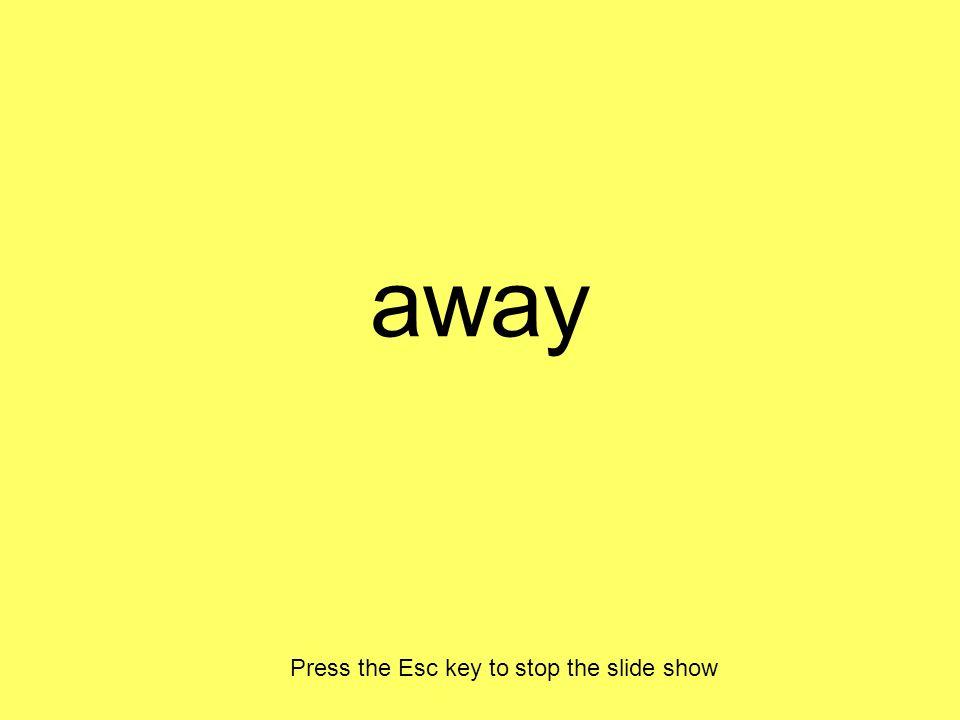 away Press the Esc key to stop the slide show
