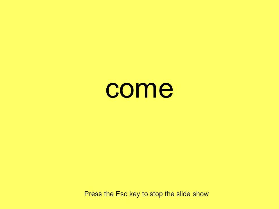come Press the Esc key to stop the slide show