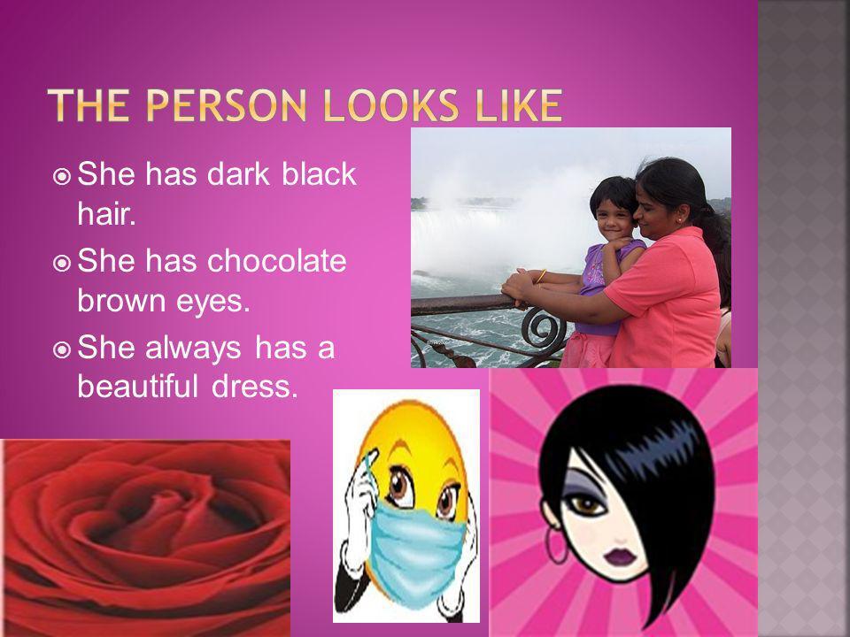 She has dark black hair. She has chocolate brown eyes. She always has a beautiful dress.