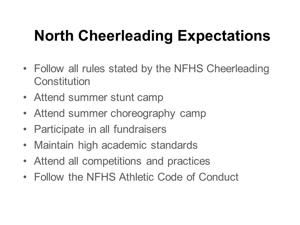 North Cheerleading Expectations Follow all rules stated by the NFHS Cheerleading Constitution Attend summer stunt camp Attend summer choreography camp Participate in all fundraisers Maintain high academic standards Attend all competitions and practices Follow the NFHS Athletic Code of Conduct