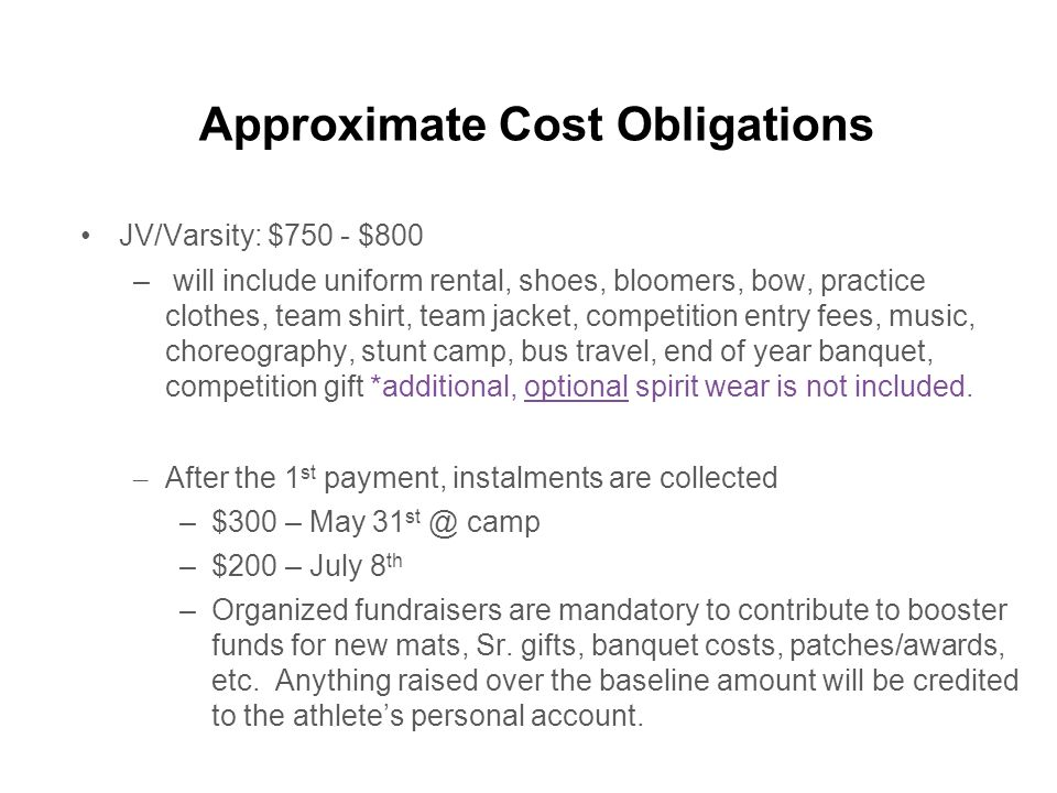 Approximate Cost Obligations JV/Varsity: $750 - $800 – will include uniform rental, shoes, bloomers, bow, practice clothes, team shirt, team jacket, competition entry fees, music, choreography, stunt camp, bus travel, end of year banquet, competition gift *additional, optional spirit wear is not included.
