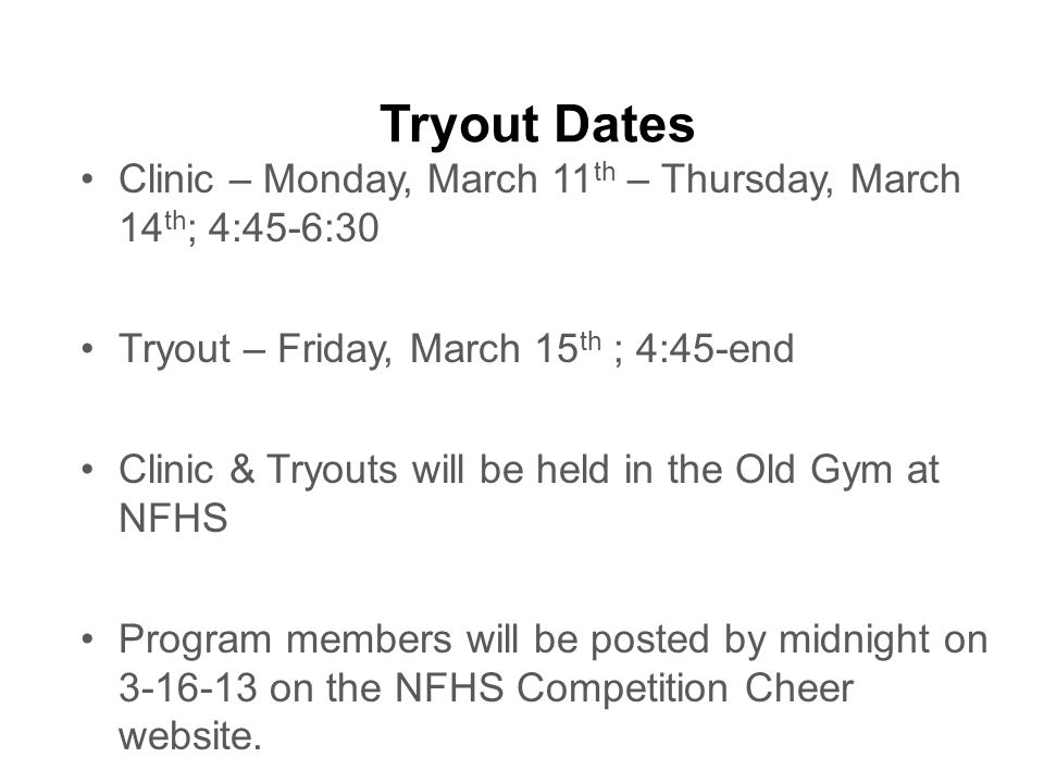 Tryout Dates Clinic – Monday, March 11 th – Thursday, March 14 th ; 4:45-6:30 Tryout – Friday, March 15 th ; 4:45-end Clinic & Tryouts will be held in