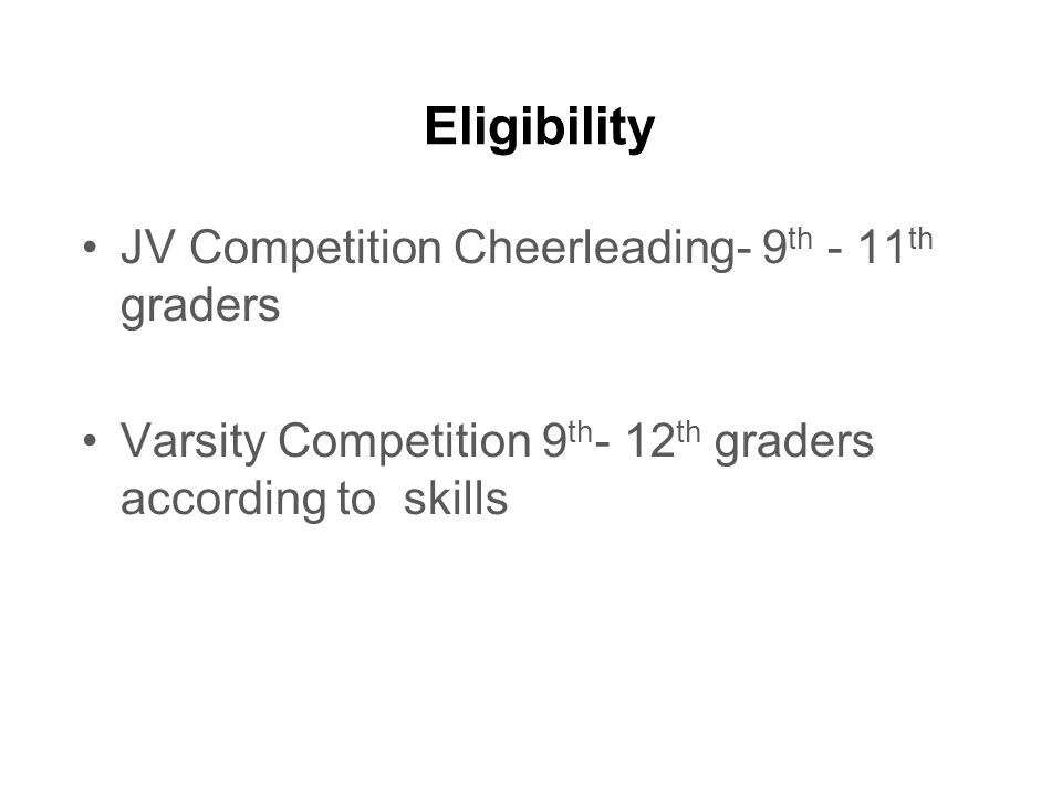 Eligibility JV Competition Cheerleading- 9 th - 11 th graders Varsity Competition 9 th - 12 th graders according to skills