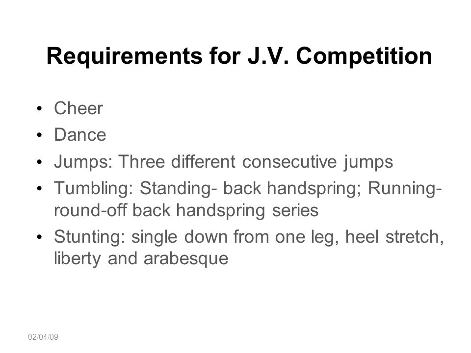 Requirements for J.V. Competition Cheer Dance Jumps: Three different consecutive jumps Tumbling: Standing- back handspring; Running- round-off back ha